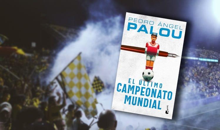 En el final de los tiempos, el consuelo del futbol: 'El último campeonato mundial' de Pedro Ángel Palou