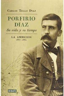 Porfirio Díaz su vida y su tiempo: La ambición 1867-1884