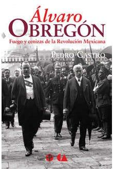Álvaro Obregón: Fuego cenizas de la Revolución Mexicana