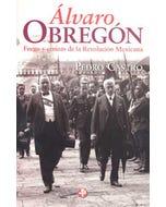 Álvaro Obregón. Fuego y cenizas de la Revolución Mexicana