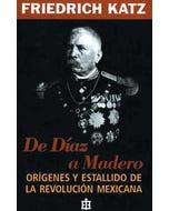 De Díaz a Madero. Orígenes y estallido de la Revolución Mexicana