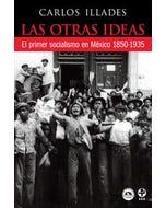 Las otras ideas : El primer socialismo en México. 1850 - 1935